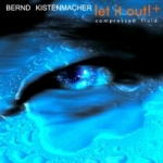 Bernd Kistenmacher - Let it Out ! + Compressed Fluid